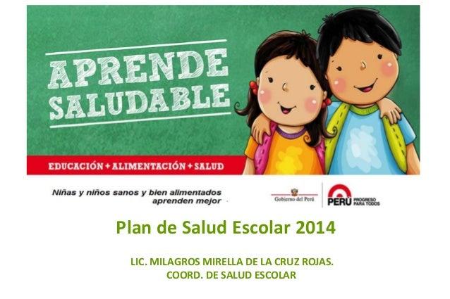 Plan de Salud Escolar 2014  Título de la exposición LIC. MILAGROS MIRELLA DE LA CRUZ ROJAS. COORD. DE SALUD ESCOLAR