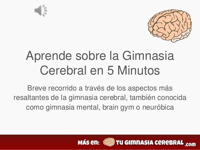 Aprende sobre la Gimnasia Cerebral en 5 Minutos Breve recorrido a través de los aspectos más resaltantes de la gimnasia ce...