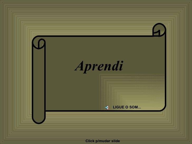Aprendi LIGUE O SOM... Colacio.j Click p/mudar slide