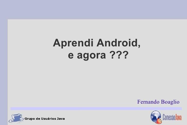 Aprendi Android,  e agora ???               Fernando Boaglio