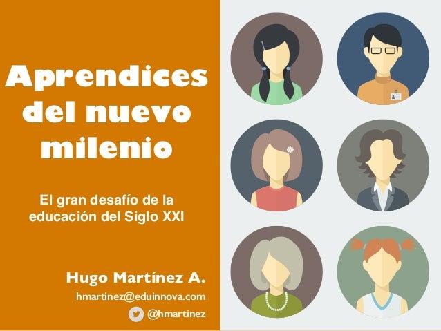 Aprendices del nuevo milenio El gran desafío de la educación del Siglo XXI Hugo Martínez A. @hmartinez hmartinez@eduinnova...