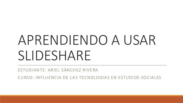 APRENDIENDO A USAR SLIDESHARE ESTUDIANTE: ARIEL SÁNCHEZ RIVERA CURSO: INFLUENCIA DE LAS TECNOLOGIAS EN ESTUDIOS SOCIALES