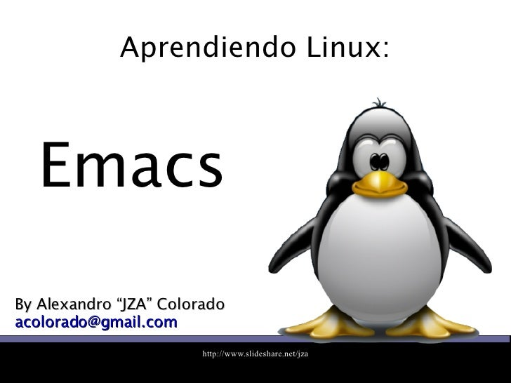 "Aprendiendo Linux: By Alexandro ""JZA"" Colorado [email_address] Emacs"