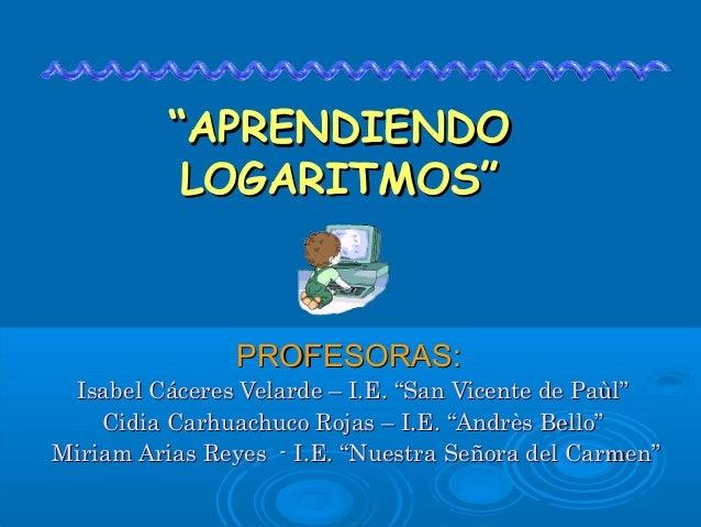 """""APRENDIENDOAPRENDIENDO LOGARITMOS""LOGARITMOS"" PROFESORAS:PROFESORAS: Isabel Cáceres Velarde – I.E. ""San Vicente de Paùl""..."