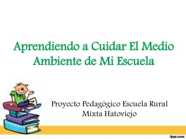 Aprendiendo a Cuidar El Medio  Ambiente de Mi Escuela  Proyecto Pedagógico Escuela Rural  Mixta Hatoviejo