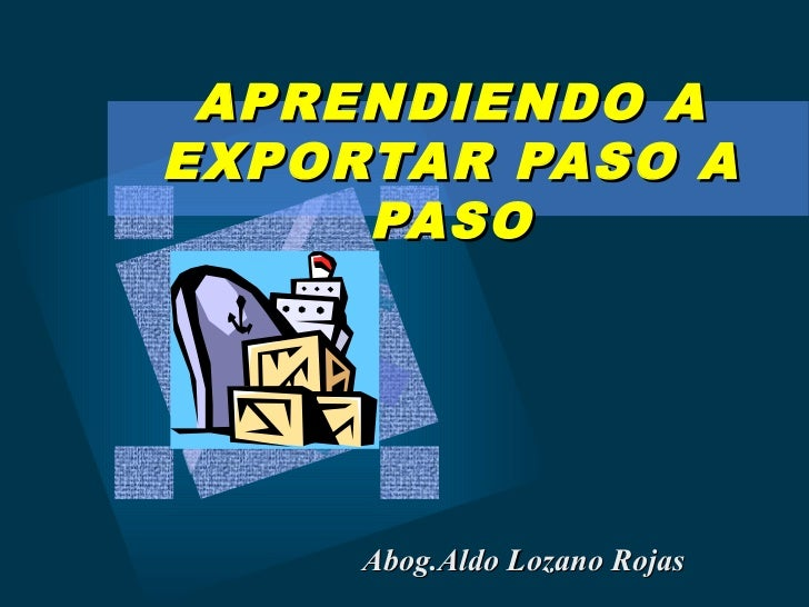 APRENDIENDO AEXPORTAR PASO A     PASO     Abog.Aldo Lozano Rojas