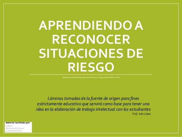 APRENDIENDO A RECONOCER SITUACIONES DE RIESGOMaterial tomado del Ministerio del Interior y Seguridad Pública-Chile Láminas...