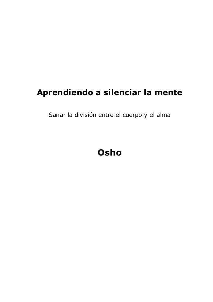 Aprendiendo a silenciar la mente  Sanar la división entre el cuerpo y el alma                   Osho