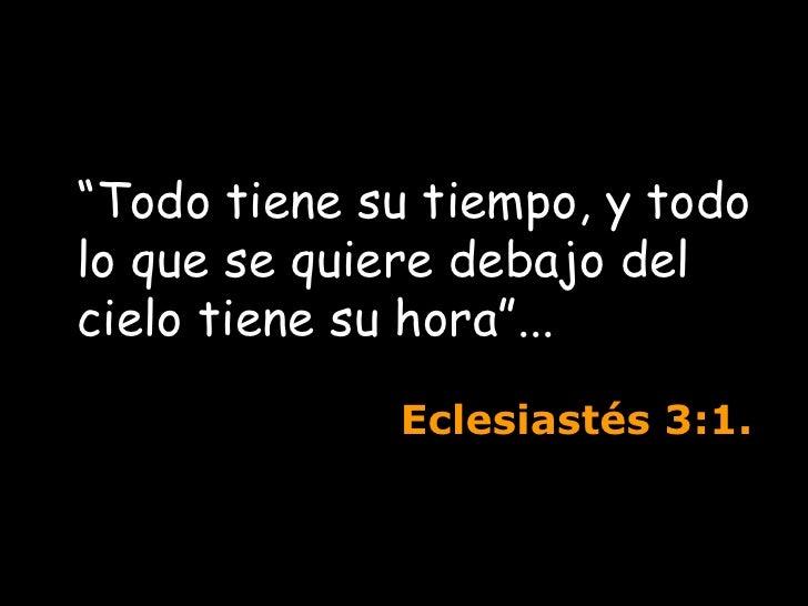 """"""" Todo tiene su tiempo, y todo lo que se quiere debajo del cielo tiene su hora""""...  Eclesiastés  3:1."""
