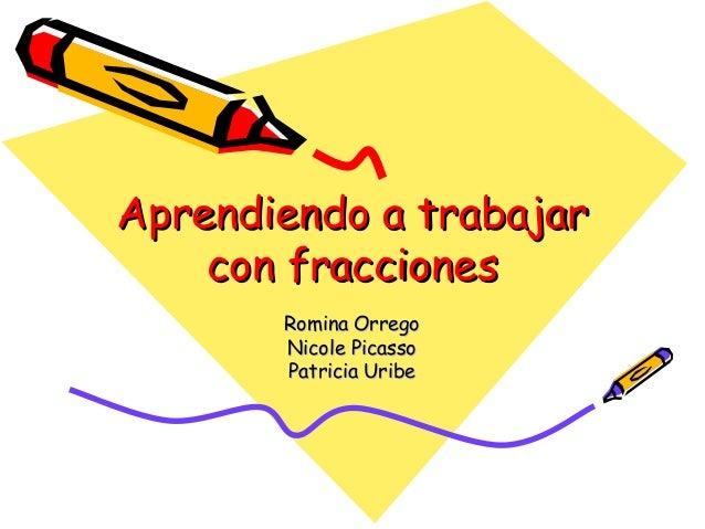 Aprendiendo a trabajarAprendiendo a trabajar con fraccionescon fracciones Romina OrregoRomina Orrego Nicole PicassoNicole ...