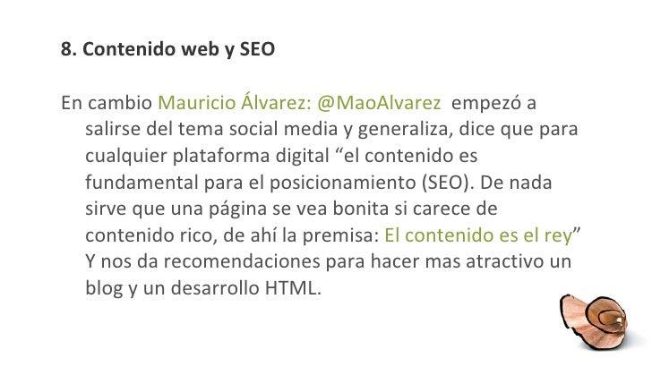 8.  Contenido web y SEO <ul><li>En cambio  Mauricio Álvarez: @ MaoAlvarez  empezó a salirse del tema social media y genera...