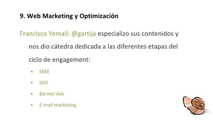 9. Web Marketing y Optimización <ul><li>Francisco Yemail: @gartija  especializo sus contenidos y nos dio cátedra dedicada ...