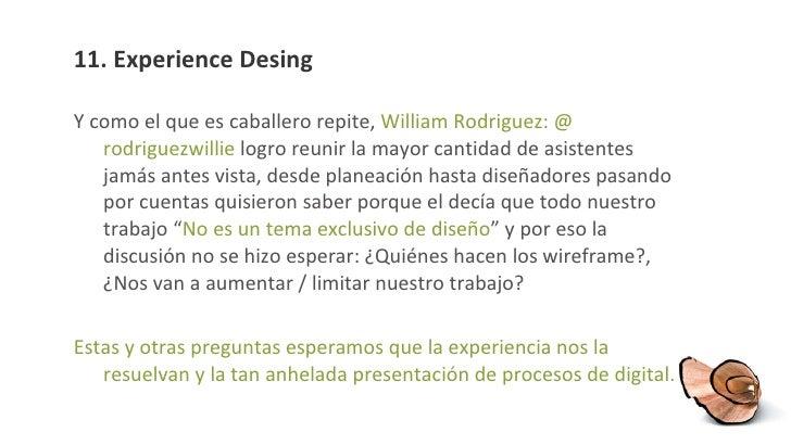 11. Experience Desing <ul><li>Y como el que es caballero repite,  William Rodriguez: @ rodriguezwillie  logro reunir la ma...