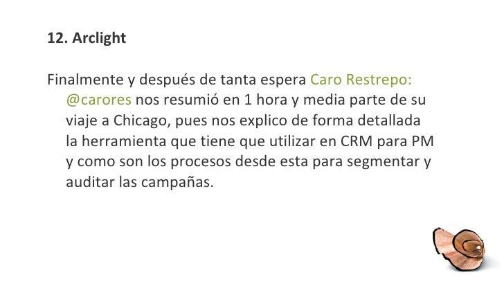 12. Arclight <ul><li>Finalmente y después de tanta espera  Caro Restrepo: @carores  nos resumió en 1 hora y media parte de...