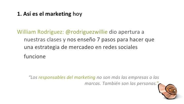 1. Así es el marketing  hoy <ul><li>William Rodríguez:  @rodriguezwillie  dio apertura a nuestras clases y  nos enseño  7 ...