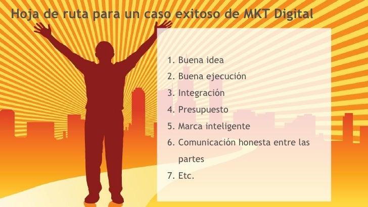 Hoja de ruta para un caso exitoso de MKT Digital <ul><li>Buena idea </li></ul><ul><li>Buena ejecución </li></ul><ul><li>In...
