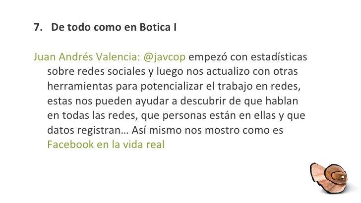 7 .  De todo como en Botica I <ul><li>Juan Andrés Valencia: @javcop  empezó con estadísticas sobre redes sociales y luego ...