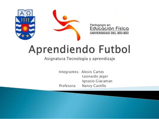Integrantes: Alexis Cartes  Leonardo Jeger  Ignacio Giacaman  Profesora: Nancy Castillo