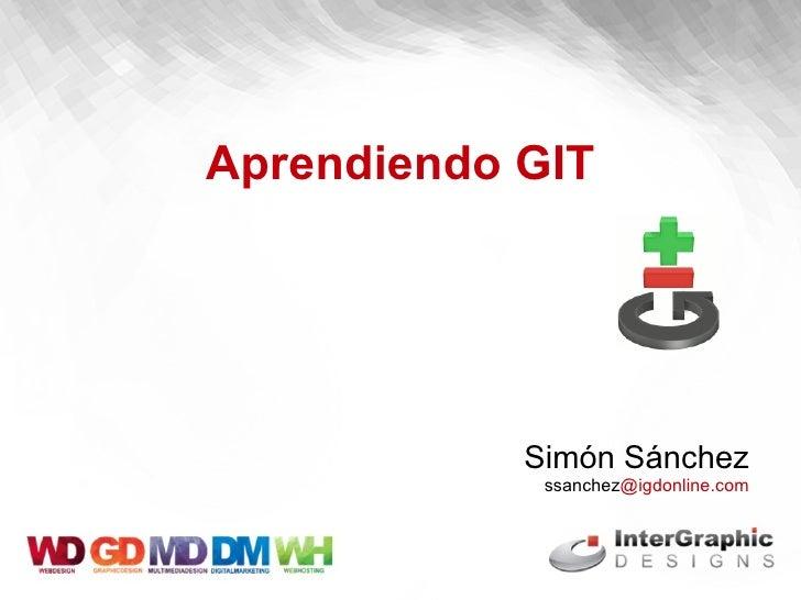 <ul>Aprendiendo GIT </ul><ul>Simón Sánchez  ssanchez @igdonline.com </ul>