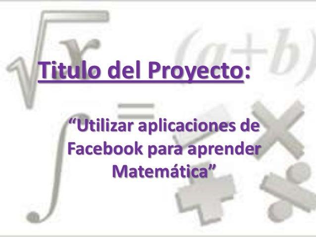 """""""Utilizar aplicaciones deFacebook para aprenderMatemática""""Titulo del Proyecto:"""