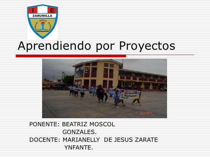 Aprendiendo por Proyectos  PONENTE: BEATRIZ MOSCOL  GONZALES. DOCENTE: MARIANELLY  DE JESUS ZARATE  YNFANTE.
