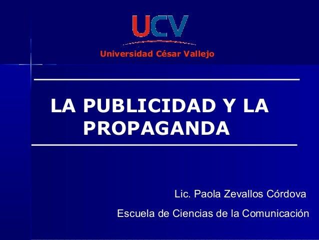 LA PUBLICIDAD Y LA PROPAGANDA Lic. Paola Zevallos Córdova Escuela de Ciencias de la Comunicación Universidad César Vallejo