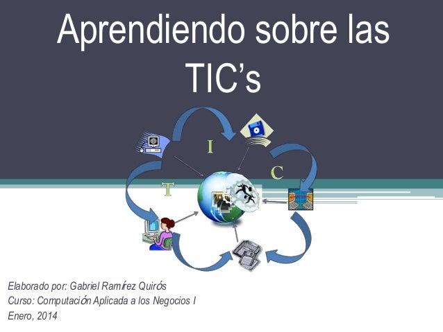 Aprendiendo sobre las TIC's  Elaborado por: Gabriel Ramίrez Quirόs Curso: Computaciόn Aplicada a los Negocios I Enero, 201...