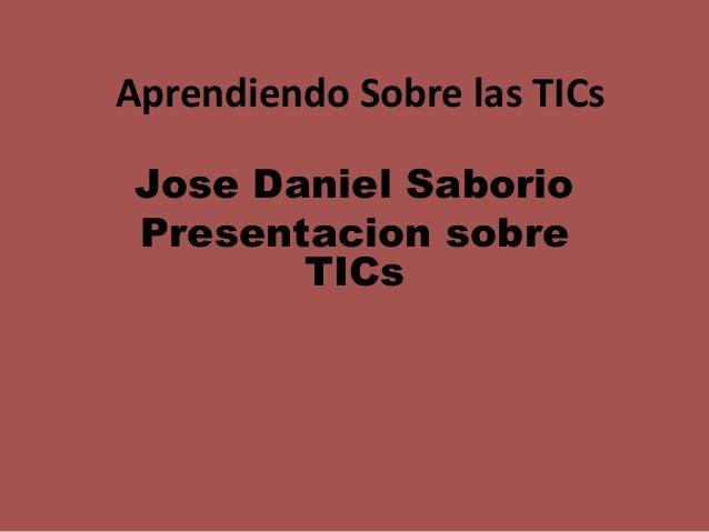 Aprendiendo Sobre las TICs Jose Daniel Saborio Presentacion sobre TICs