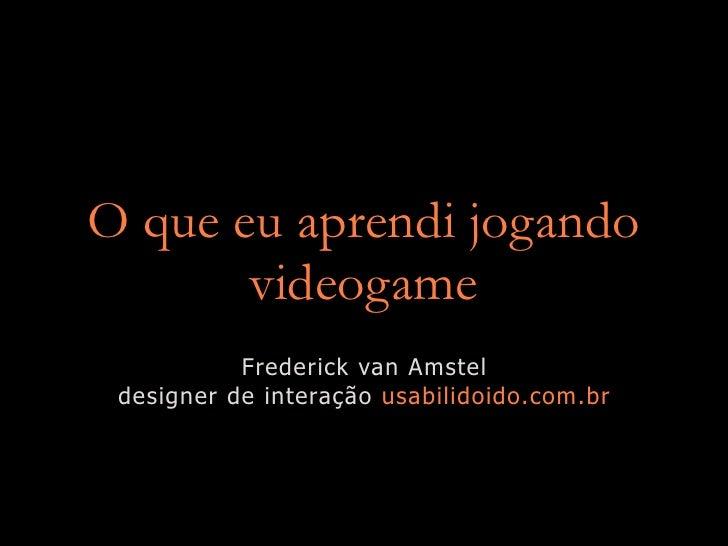 O que eu aprendi jogando        videogame            Frederick van Amstel  designer de interação usabilidoido.com.br