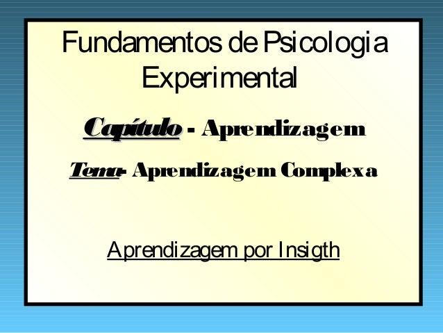 Fundamentos de Psicologia     Experimental Capítulo - AprendizagemTem Aprendizagem Complexa   a-   Aprendizagem por Insigth