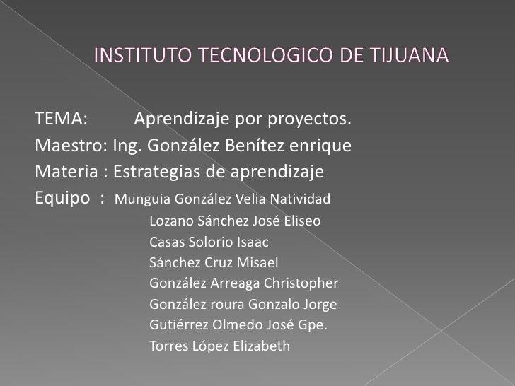 INSTITUTO TECNOLOGICO DE TIJUANA<br />TEMA: Aprendizaje por proyectos.<br />Maestro: Ing. González Benítez enrique<br />M...