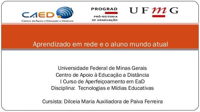Aprendizado em rede e o aluno mundo atual        Universidade Federal de Minas Gerais       Centro de Apoio à Educação a D...