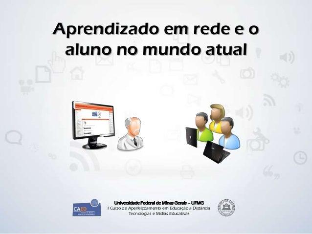 Aprendizado em rede e o aluno no mundo atual          Universidade Federal de Minas Gerais – UFMG      I Curso de Aperfeiç...