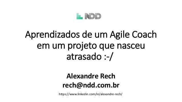 Aprendizados de um Agile Coach em um projeto que nasceu atrasado :-/ Alexandre Rech rech@ndd.com.br https://www.linkedin.c...