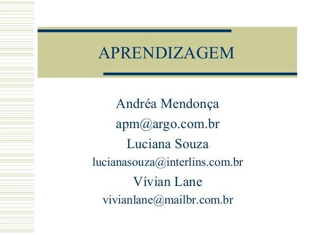 APRENDIZAGEM Andréa Mendonça apm@argo.com.br Luciana Souza lucianasouza@interlins.com.br Vívian Lane vivianlane@mailbr.com...