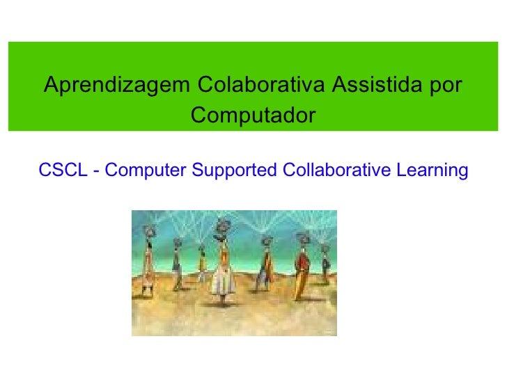 Aprendizagem Colaborativa Assistida por Computador CSCL - Computer Supported Collaborative Learning