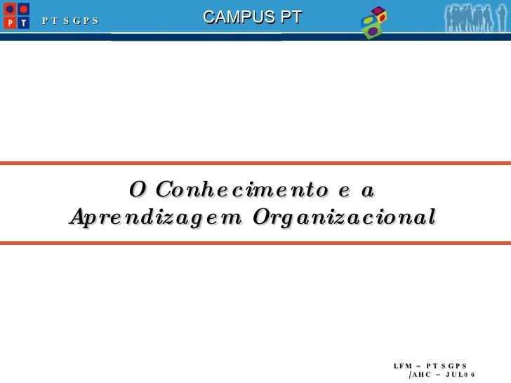 O Conhecimento e a Aprendizagem Organizacional LFM – PT SGPS /AHC – JUL06