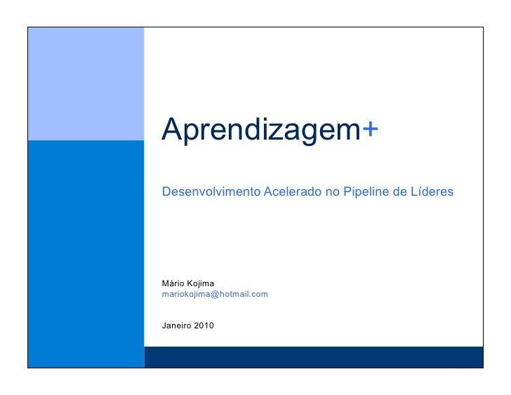 Aprendizagem+ Desenvolvimento Acelerado no Pipeline de Líderes     Mário Kojima mariokojima@hotmail.com   Janeiro 2010