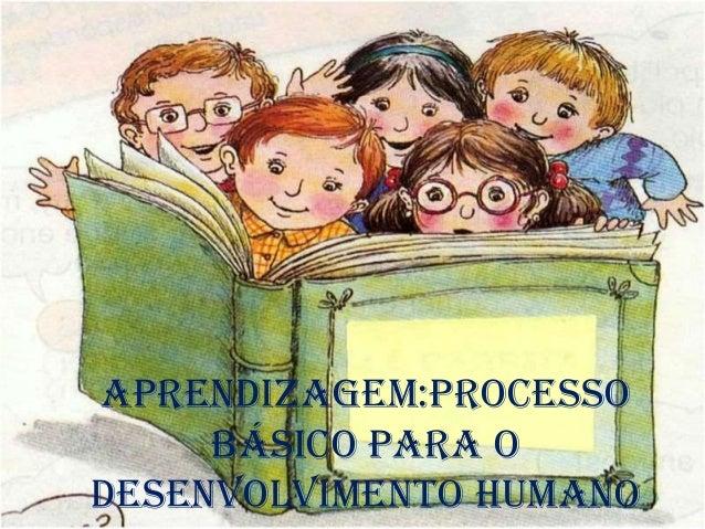 Aprendizagem:Processo básico para o desenvolvimento Humano
