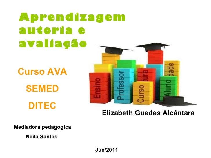 Aprendizagem autoria e  avaliação   Jun/2011 Curso AVA SEMED DITEC Mediadora pedagógica Neila Santos   Elizabeth Guedes Al...