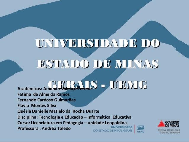 UUNNIIVVEERRSSIIDDAADDEE DDOO  EESSTTAADDOO DDEE MMIINNAASS  GGEERRAAIISS -- UUEEMMGG Acadêmicos: Amanda Valença Pereira  ...