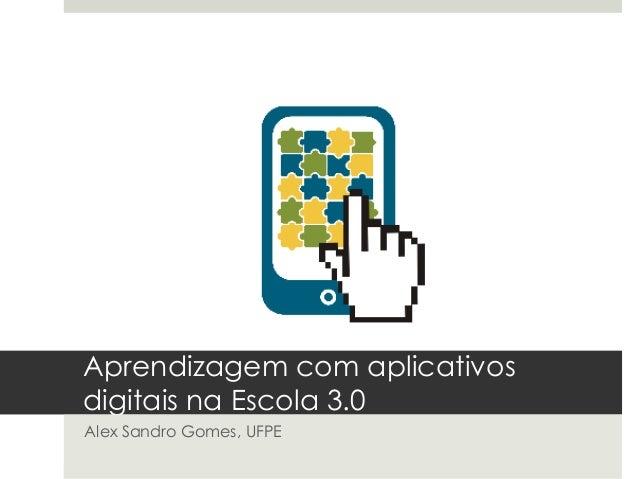 Aprendizagem com aplicativos digitais na Escola 3.0 Alex Sandro Gomes, UFPE