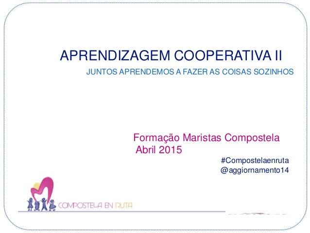 APRENDIZAGEM COOPERATIVA II JUNTOS APRENDEMOS A FAZER AS COISAS SOZINHOS Formação Maristas Compostela Abril 2015 #Composte...