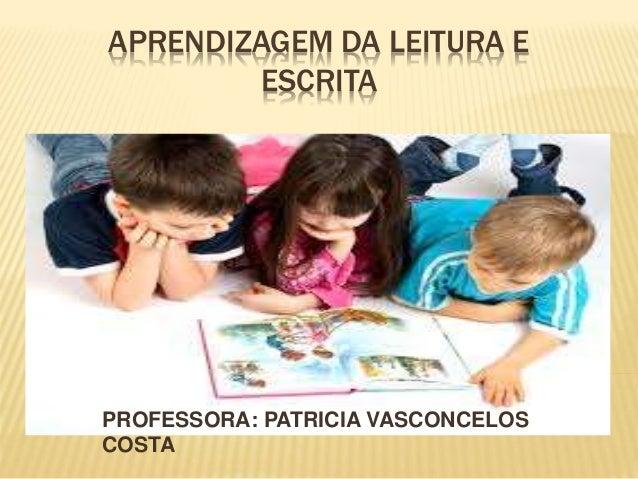 APRENDIZAGEM DA LEITURA E  ESCRITA  PROFESSORA: PATRICIA VASCONCELOS  COSTA