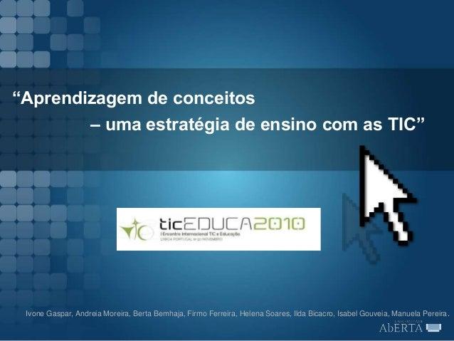 """""""Aprendizagem de conceitos – uma estratégia de ensino com as TIC"""" Ivone Gaspar, Andreia Moreira, Berta Bemhaja, Firmo Ferr..."""
