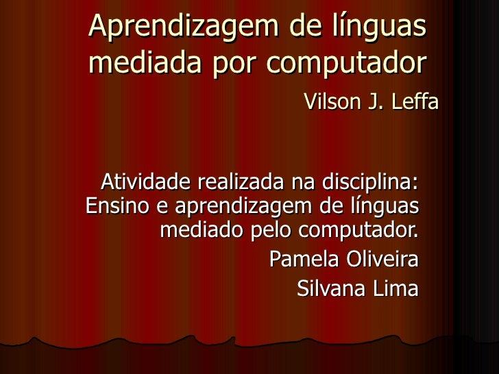 Aprendizagem de línguas mediada por computador   Vilson J. Leffa   Atividade realizada na disciplina: Ensino e aprendizage...