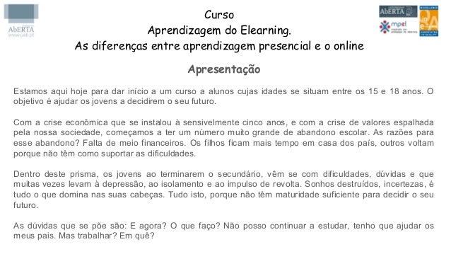 Curso Aprendizagem do Elearning. As diferenças entre aprendizagem presencial e o online Apresentação Estamos aqui hoje par...