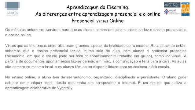 Aprendizagem do Elearning. As diferenças entre aprendizagem presencial e o online Presencial Versus Online Os módulos ante...