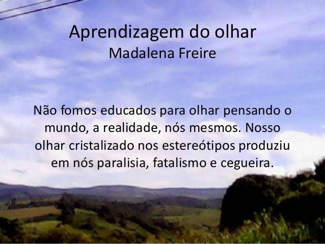 Aprendizagem do olhar Madalena Freire Não fomos educados para olhar pensando o mundo, a realidade, nós mesmos. Nosso olhar...