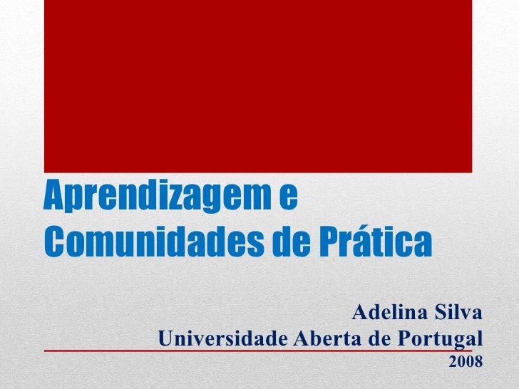 Aprendizagem e Comunidades de Prática Adelina Silva Universidade Aberta de Portugal 2008